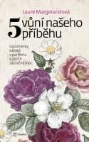 Pět vůní našeho příběhu - Vzpomínky ukryté v parfému a jejich zázračná moc