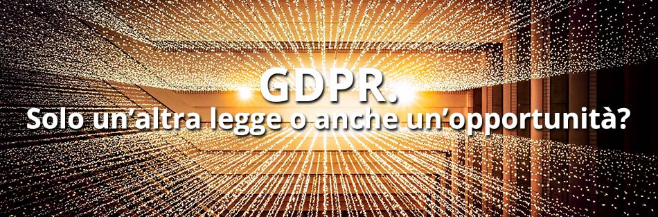 Adeguamento al GDPR - Solo un'altra legge o anche un'opportunità?