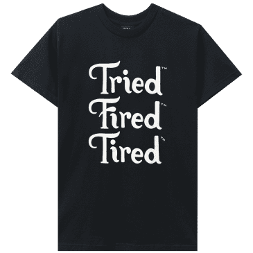 Tried Fired Tired T-Shirt - Black