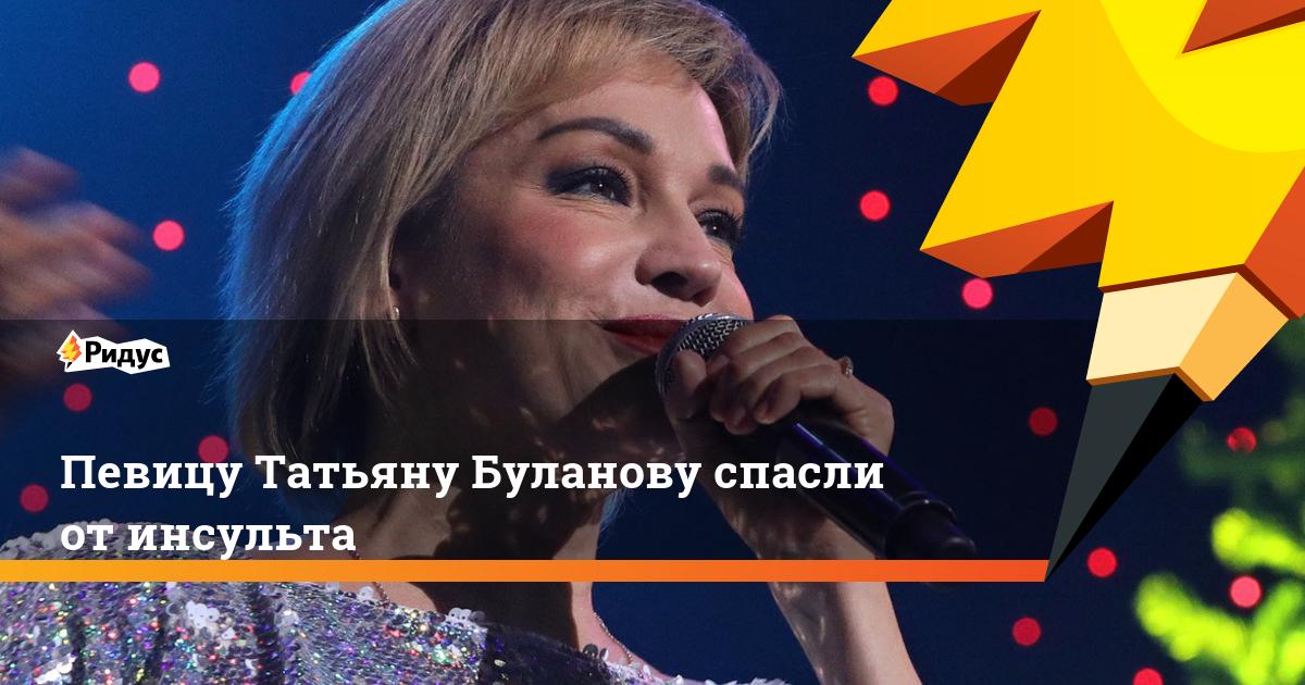 Певицу Татьяну Буланову спасли от инсульта