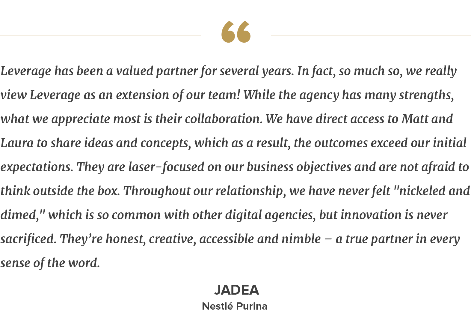 """client quote –Leverage has been a valued partner for several years. In fact, so much so, we really view Leverage as an extension of our team! While the agency has many strengths, what we appreciate most is their collaboration. We have direct access to Matt and Laura to share ideas and concepts, which as a result, the outcomes exceed our initial expectations. They are laser-focused on our business objectives and are not afraid to think outside the box. Throughout our relationship, we have never felt """"nickeled and dimed,"""" which is so common with other digital agencies, but innovation is never sacrificed. They're honest, creative, accessible and nimble – a true partner in every sense of the word.  — Jadea, Nestlé Purina"""