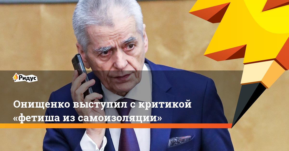 Онищенко выступил скритикой «фетиша изсамоизоляции»