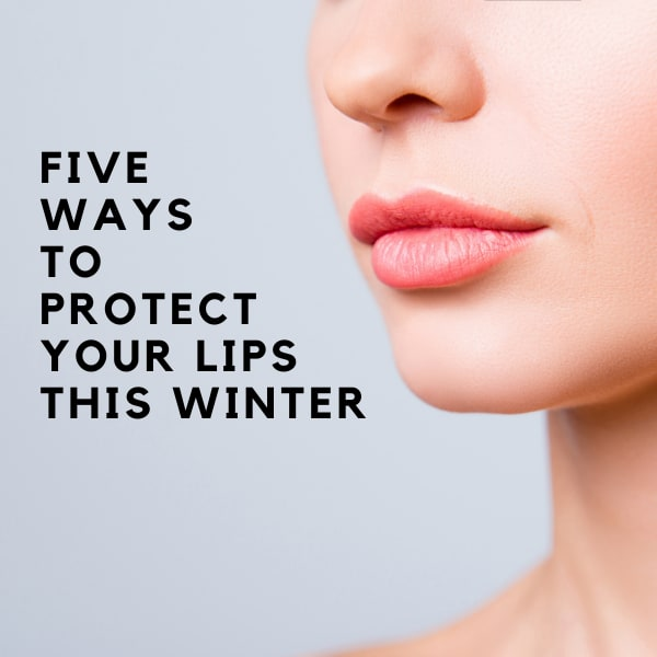 Five Ways To Protect Your Lips This WInter