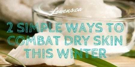 2 Simple Ways To Combat Dry Skin This Winter - Blog Post By Lowen's Natural Skin Care LOWENS.CA #canadiangreenbeauty #naturalskincare
