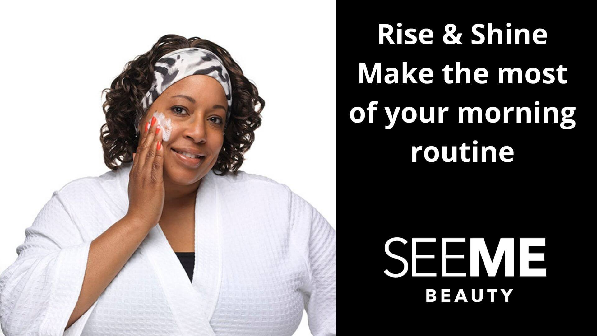 Rise and shine – Make the most of your morning routine. SeeMe Beauty Model applying cleanser on her right cheek wearing a white bathroom robe