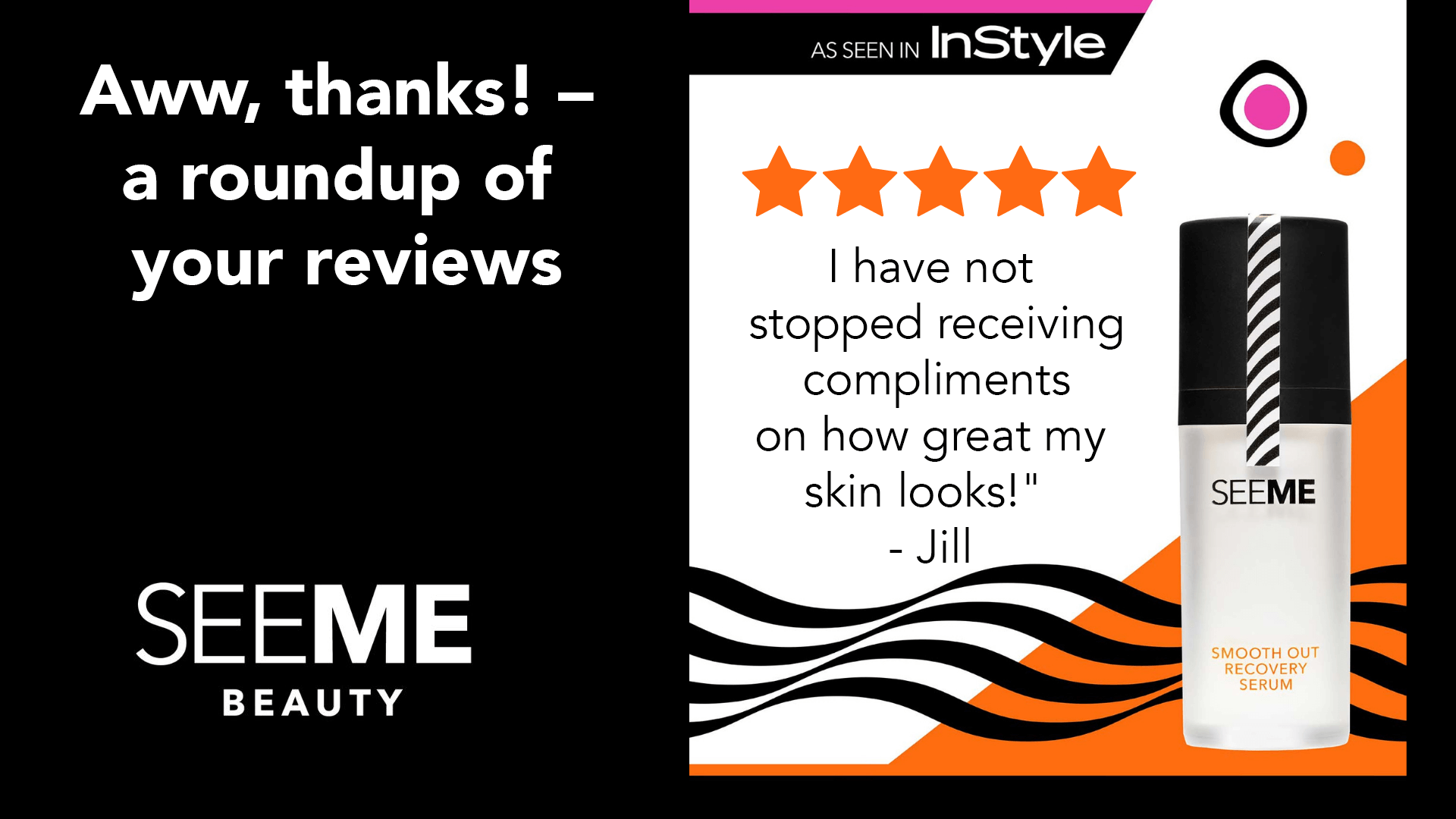 Aww, thanks! a roundup of your reviews with a 5 star review from Jill, a SeeMe Beauty satisfied consumer