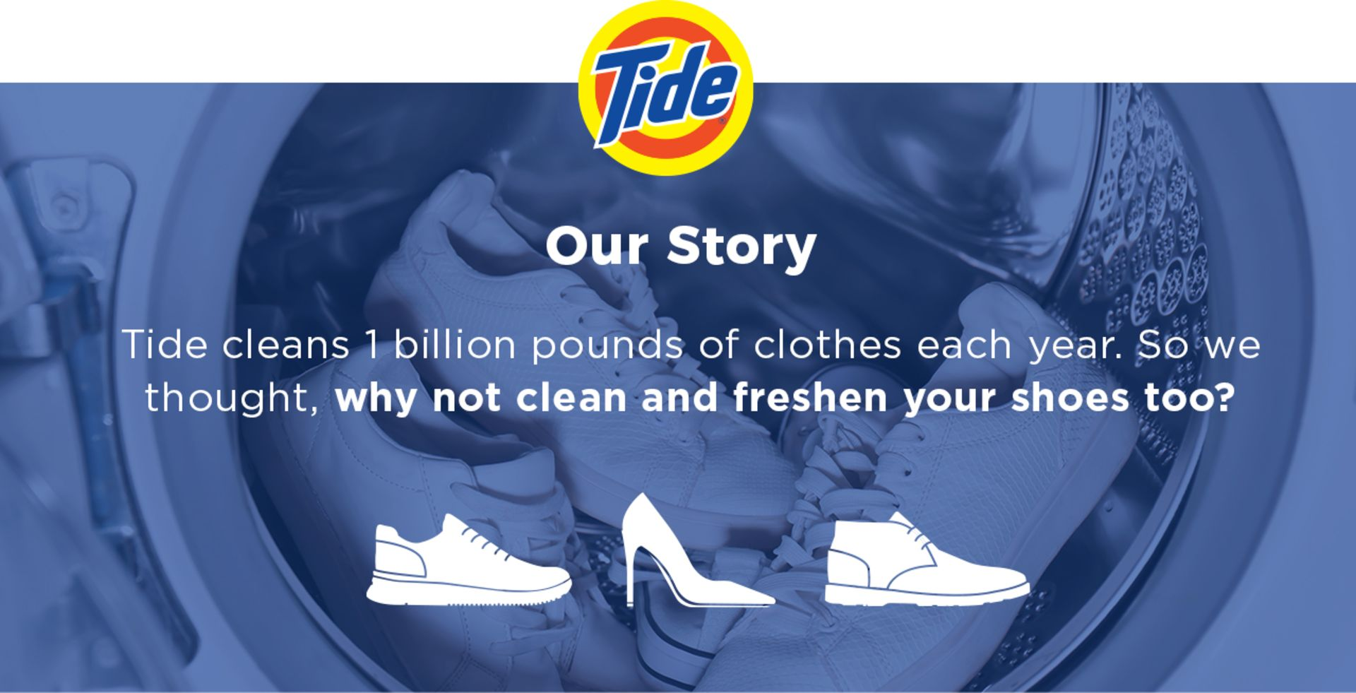 washing machine in the background with shoes being wash, blue overlay with text saying Our Story - Tide cleans 1 billion pounds of clothes each year. So we thought, why not clean and freshen your shoes too?
