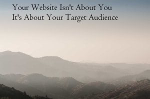 Your Website Isn't About You, It's About Your Target Audience