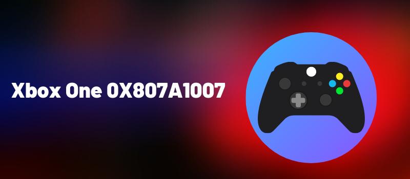 Xbox One 0X807A1007