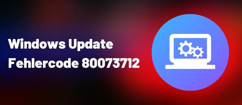 Fehlercode 80073712
