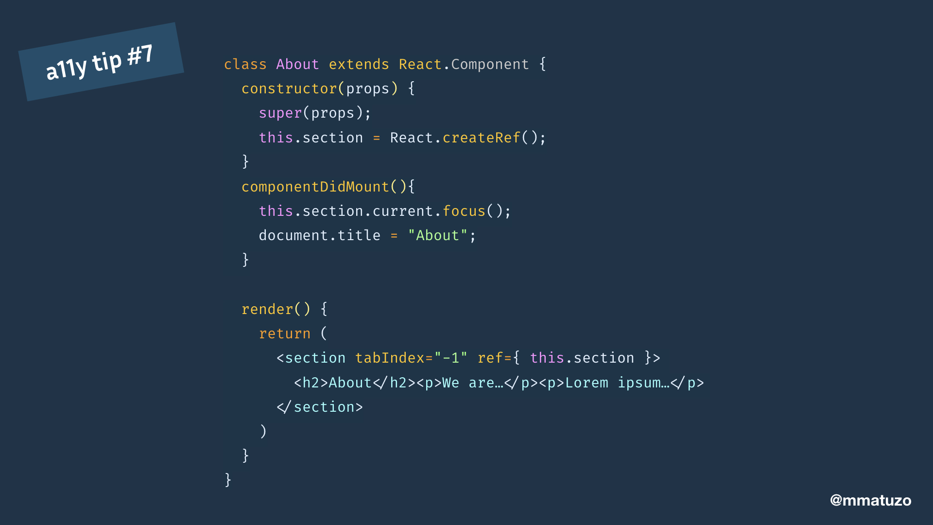 """class About extends React.Component { constructor(props) { super(props); this.section = React.createRef(); } componentDidMount(){ this.section.current.focus(); document.title = """"About""""; } render() { return ( <section tabIndex=""""-1"""" ref={ this.section }> AboutWe are…Lorem ipsum…  ) } }"""
