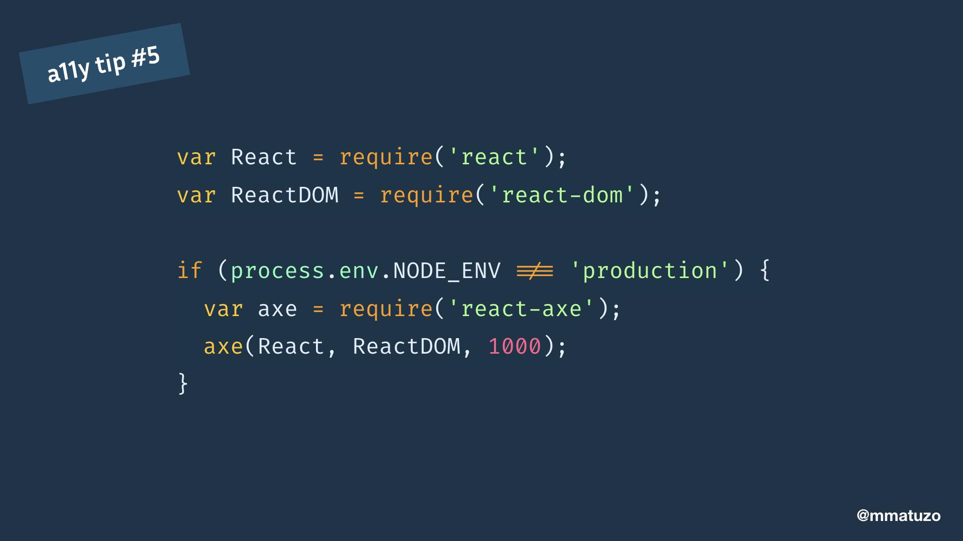 var React = require('react'); var ReactDOM = require('react-dom'); if (process.env.NODE_ENV !== 'production') { var axe = require('react-axe'); axe(React, ReactDOM, 1000); }