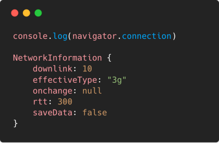 You can use `navigator.connection` to get information about the connection like round-trip time, bandwidth, connection type (e.g. 3g, 4g) or if Data-Saver is enabled.