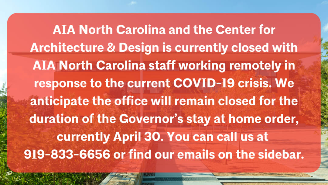 AIA North Carolina and the Center for Architecture & Design is currently closed with AIA North Carolina staff working remotely in response to the current COVID-19 crisis. We anticipate the office will remain closed f