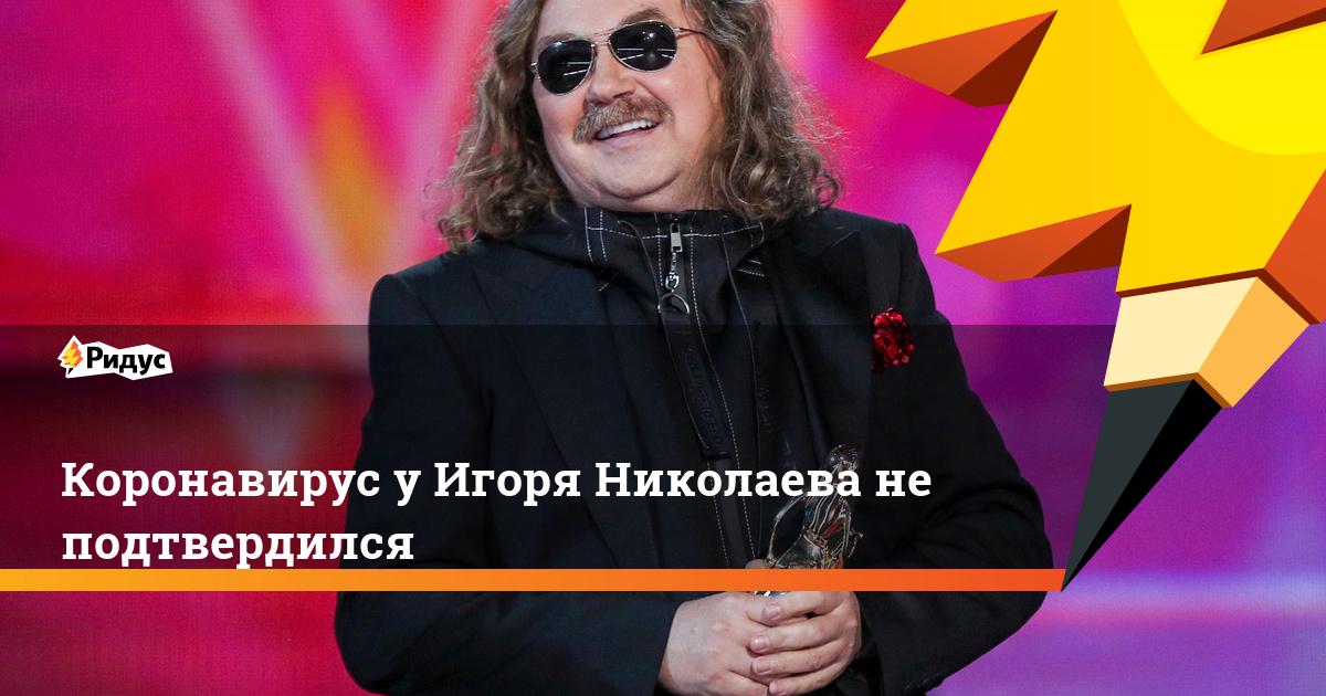 Коронавирус у Игоря Николаева не подтвердился