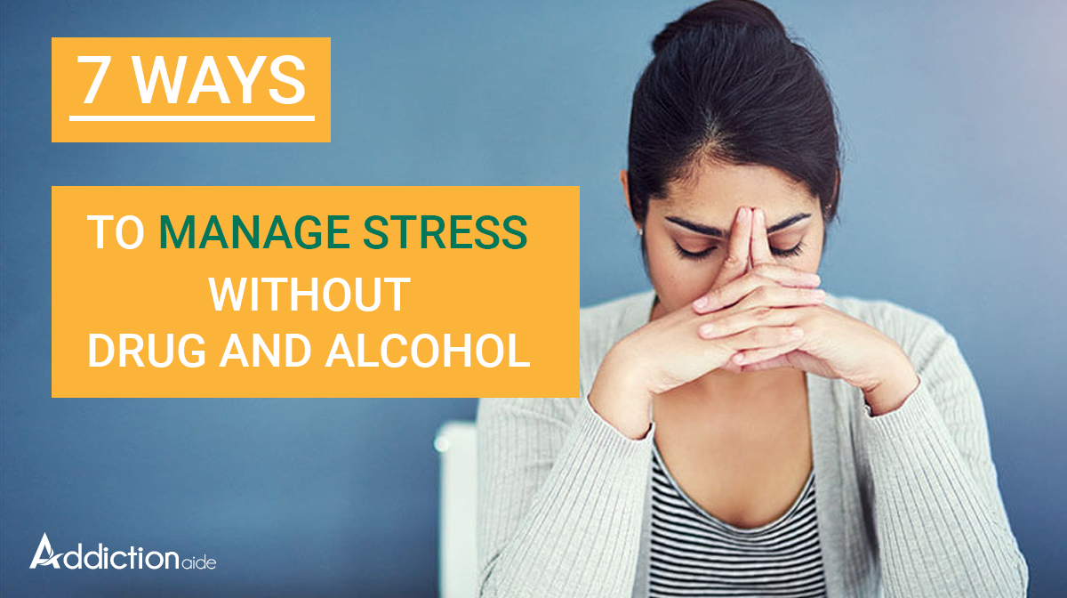 7 easy ways to manage stress without drugs and alcohol