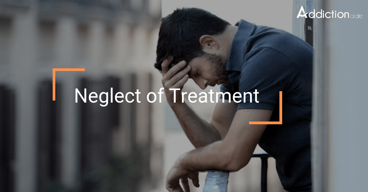 Neglect of treatment