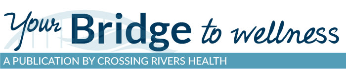 Your Bridge To Wellness Crossing Rivers Health Community Newsletter