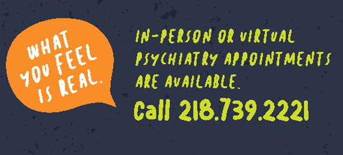 In-person or virtualpsychiatry appointments available. Call 218.739.2221