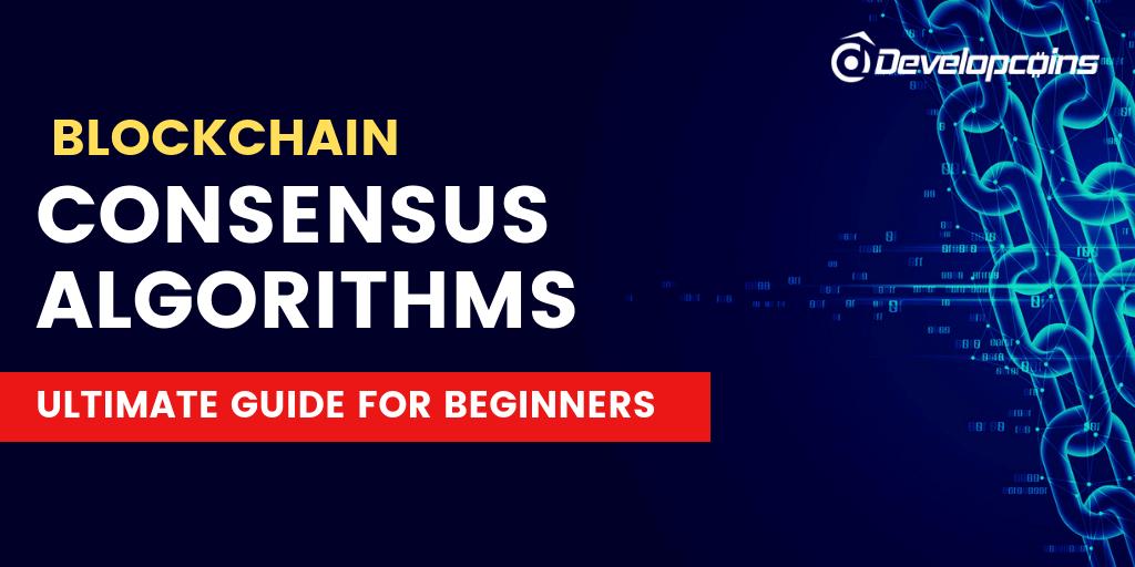 Blockchain Consensus Algorithms & Mechanisms : Startup Guide For Beginners