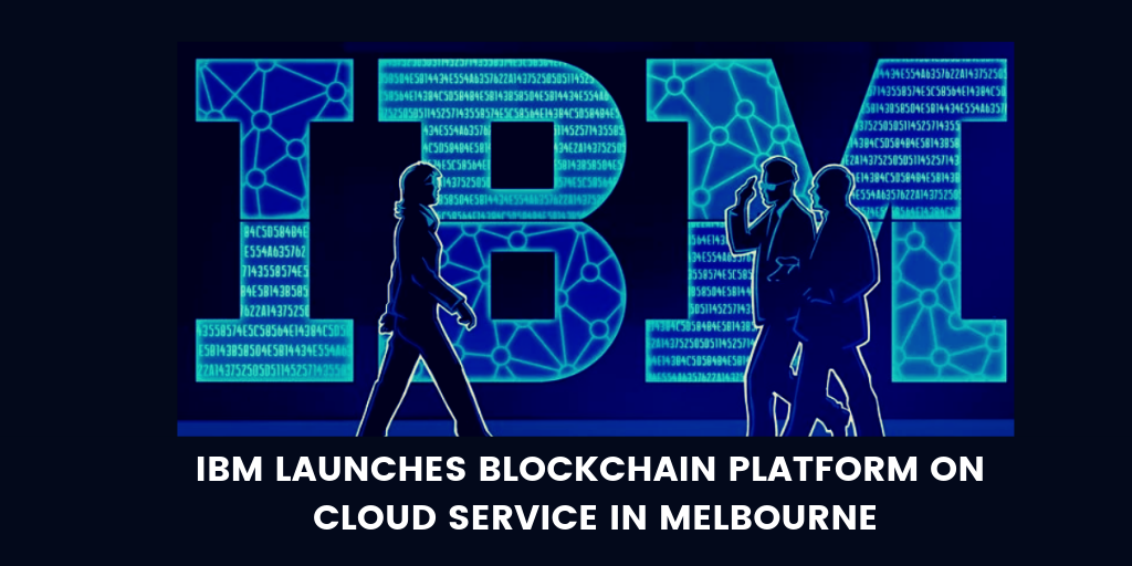 IBM Launches Blockchain Platform on Cloud Service in Melbourne