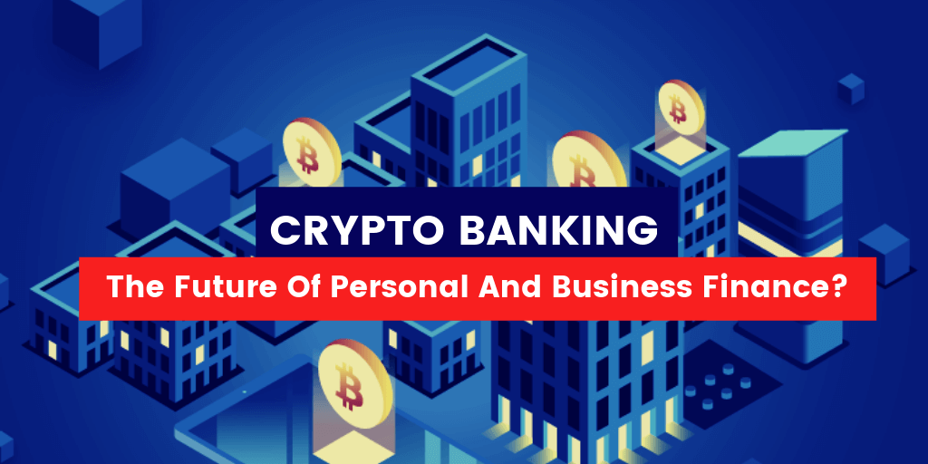 Crypto Banking – the Future of Personal and Business Finance?