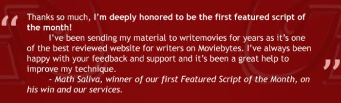 """Thanks so much, I'm deeply honored to be the first featured script of the month! I've been sending my material to WriteMovies for years as it's one of the best reviewed website for writers on Moviebytes. I've always been happy with your feedback and support and it's been a great help to improve my technique."" - Math Saliva, winner of our first Featured Script of the Month, on his win and our services. (2016)"