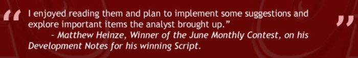 """I enjoyed reading them and plan to implement some suggestions and explore important items the analyst brought up."" - Matthew Heinze, Winner of the June 2016 Monthly Contest, on his Development Notes for his winning Script."