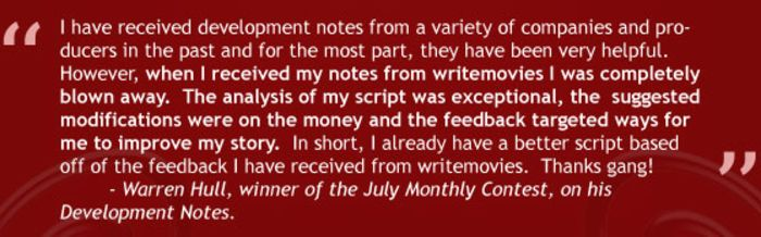 """""""I have received development notes from a variety of companies and producers in the past and for the most part, they have been very helpful. However, when I received my notes from writemovies I was completely blown away. The analysis of my script was exceptionals, the suggested modifications were on the money and the feedback targeted ways for me to improve my story. In short, I already have a better script based off of the feedback I have received from writemovies. Thanks gang!"""" - Warren Hull, winner of the July 2016 Monthly Contest, on his Development Notes."""