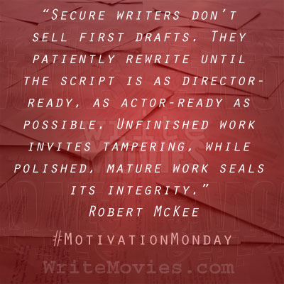 """Secure writers don't sell first drafts. They patiently rewrite until the script is as director-ready, as actor-ready as possible. Unfinished work invites tampering, while polished, mature work seals its integrity."" – Robert McKee"