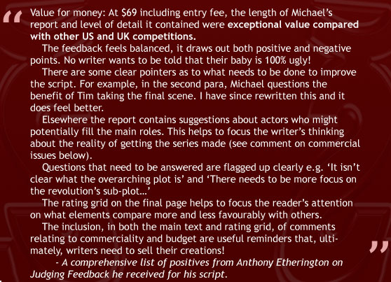 """Value for money: At $69 including entry fee, the length of Michael's report and level of detail it contained were exceptional value compared with other US and UK competitions. The feedback feels balanced, it draws out both positive and negative points. No writer wants to be told that their baby is 100% ugly! There are some clear pointers as to what needs to be done to improve the script. For example, in the second para, Michael questions the benefit of Tim taking the final scene. I have since rewritten this and it does feel better. Elsewhere the report contains suggestions about actors who might potentially fill the main roles. This helps to focus the writer's thinking about the reality of getting the series made (see comment on commercial issues below). Questions that need to be answered are flagged up clearly e.g. 'It isn't clear what the overarching plot is' and 'There needs to be more focus on the revolution's sub-plot…' The rating grid on the final page helps to focus the reader's attention on what elements compare more and less favourably with others. The inclusion, in both the main text and rating grid, of comments relating to commerciality and budget are useful reminders that, ultimately, writers need to sell their creations!"" - A comprehensive list of positives from Anthony Etherington on Judging Feeedback he received for his script."