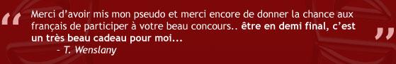 """""""Merci d'avoir mis mon pseudo et merci encore de donner la chance aux français de participer à votre beau concours.. être en demi final, c'est un très beau cadeau pour moi."""" - T. Wenslany"""