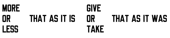 MORE OR LESS THAT AS IT IS GIVE OUR TAKE THAT AS IT WAS by Lawrence Weiner