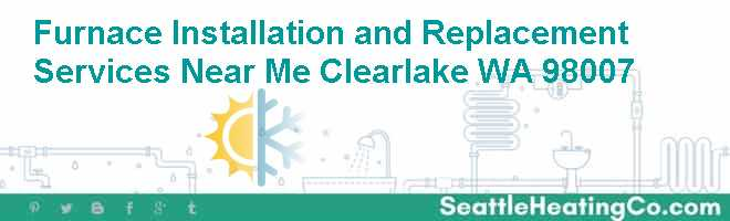 Furnace Installation and Replacement Services Near Me Clearlake WA 98007