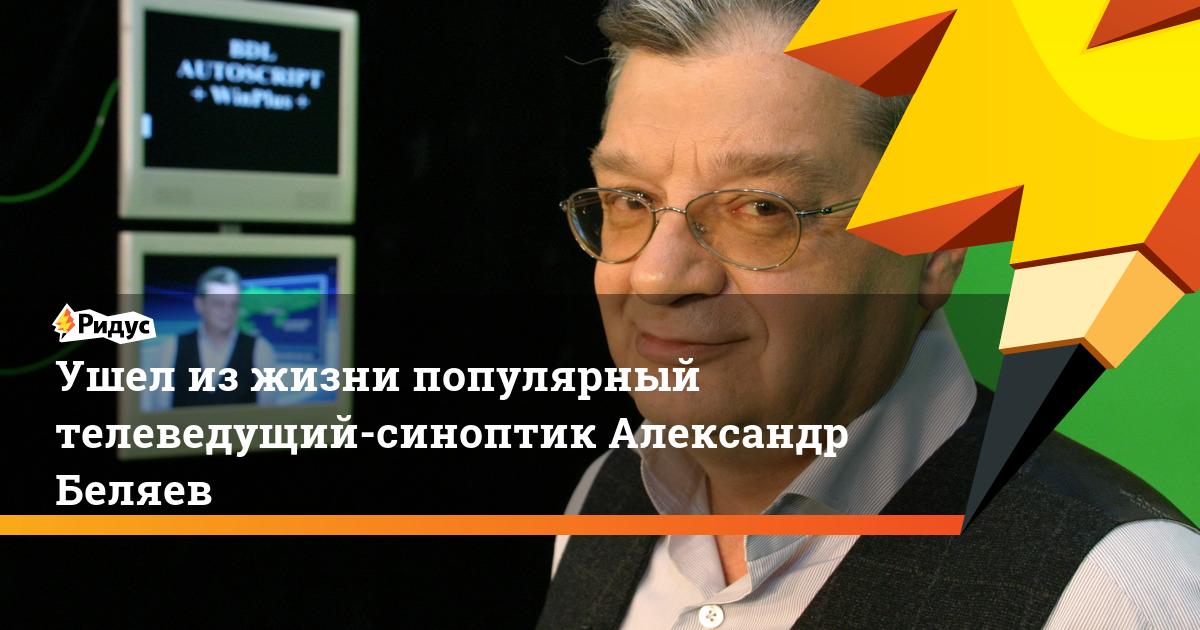 Ушел из жизни популярный телеведущий-синоптик Александр Беляев
