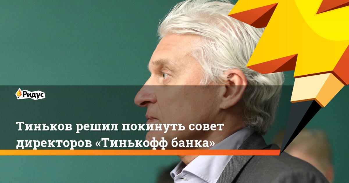 Тиньков решил покинуть совет директоров «Тинькофф банка»
