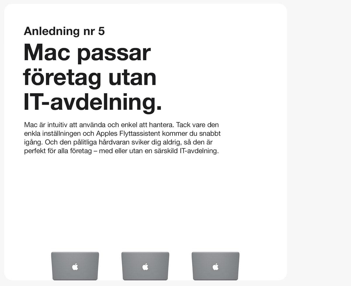 Anledning 5. Mac passar företag utan IT-avdelning. Mac är intuitiv och enkel att hantera. Tack vare den enkla inställningen och Apples Flyttassistent kommer du snabbt igång. Och den pålitliga hårdvaran sviker dig aldrig, så den är perfekt för alla företag - med eller utan en särskild IT-avdelning.