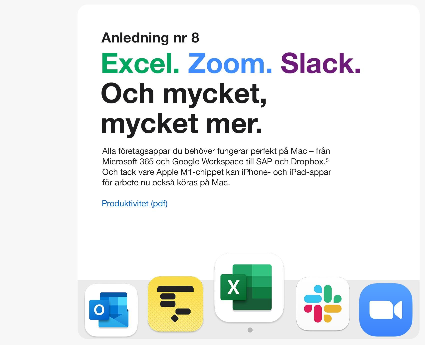 Anledning 8. Excel. Zoom. Slack. Och mycket, mycket mer. Alla företagsappar du behöver fungerar perfekt på Mac - från Microsoft 365 och Google Workspace till SAP och Dropbox. 5 Och tack vare Apple M1-chippet kan iPhone- och iPad-appar för arbete nu också köras på Mac.