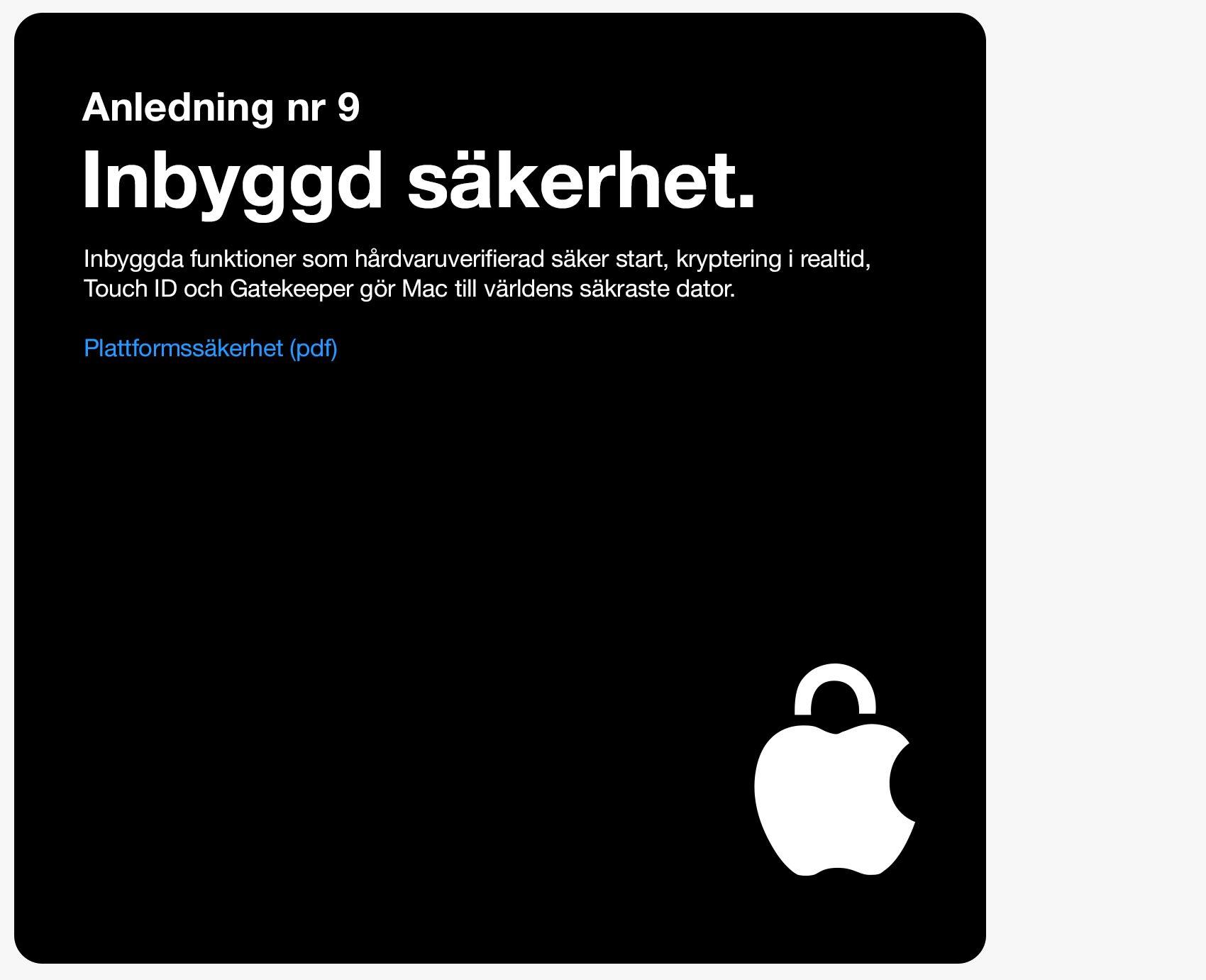 Anledning 9. Inbyggd säkerhet. Inbyggda funktioner som hårdvaruverifierad säker start, kryptering i realtid, Touch ID och Gatekeeper gör Mac till världens säkraste dator.