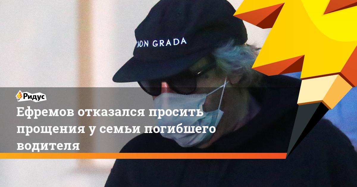 Ефремов отказался просить прощения у семьи погибшего водителя