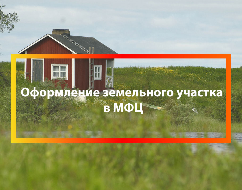 Оформление земельного участка в собственность через МФЦ