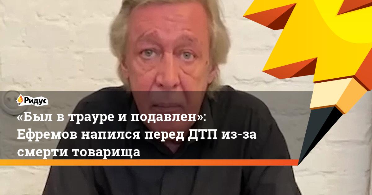«Был втрауре иподавлен»: Ефремов напился перед ДТП из-за смерти товарища