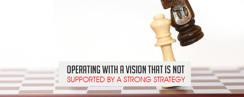 operating with a vision that is not supported by a strong strategy