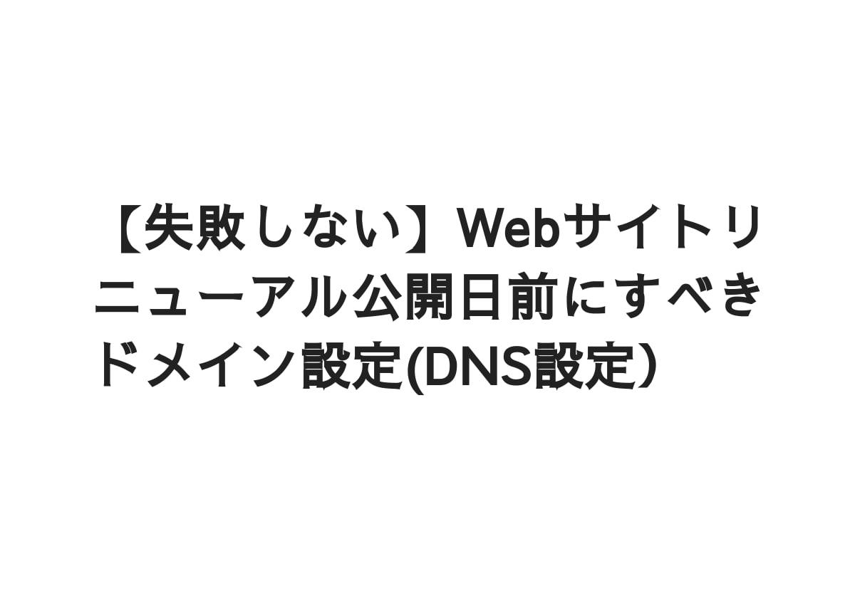 【失敗しない】Webサイトリニューアル公開日前にすべきドメイン設定(DNS設定)