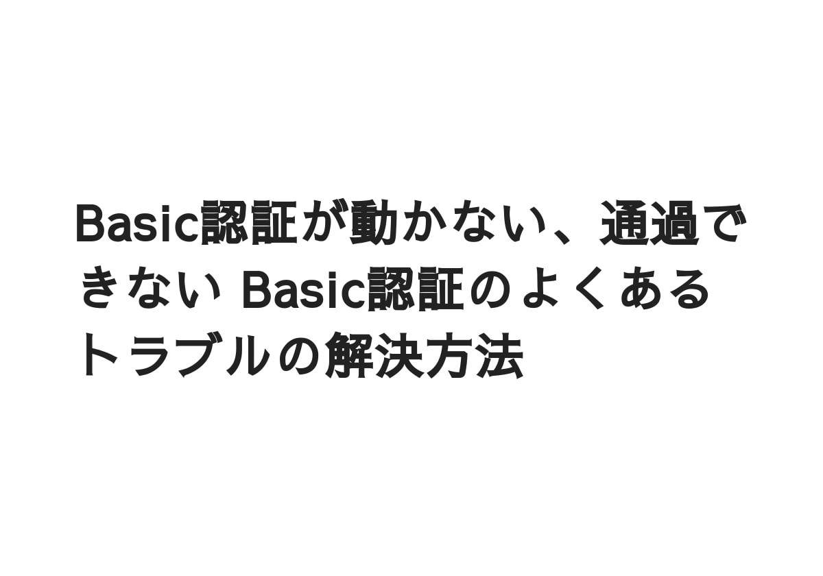 Basic認証が動かない、通過できない Basic認証のよくあるトラブルの解決方法