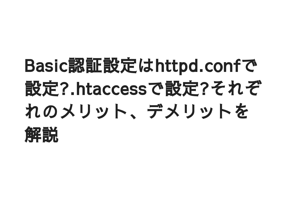Basic認証設定はhttpd.confで設定?.htaccessで設定?それぞれのメリット、デメリットを解説