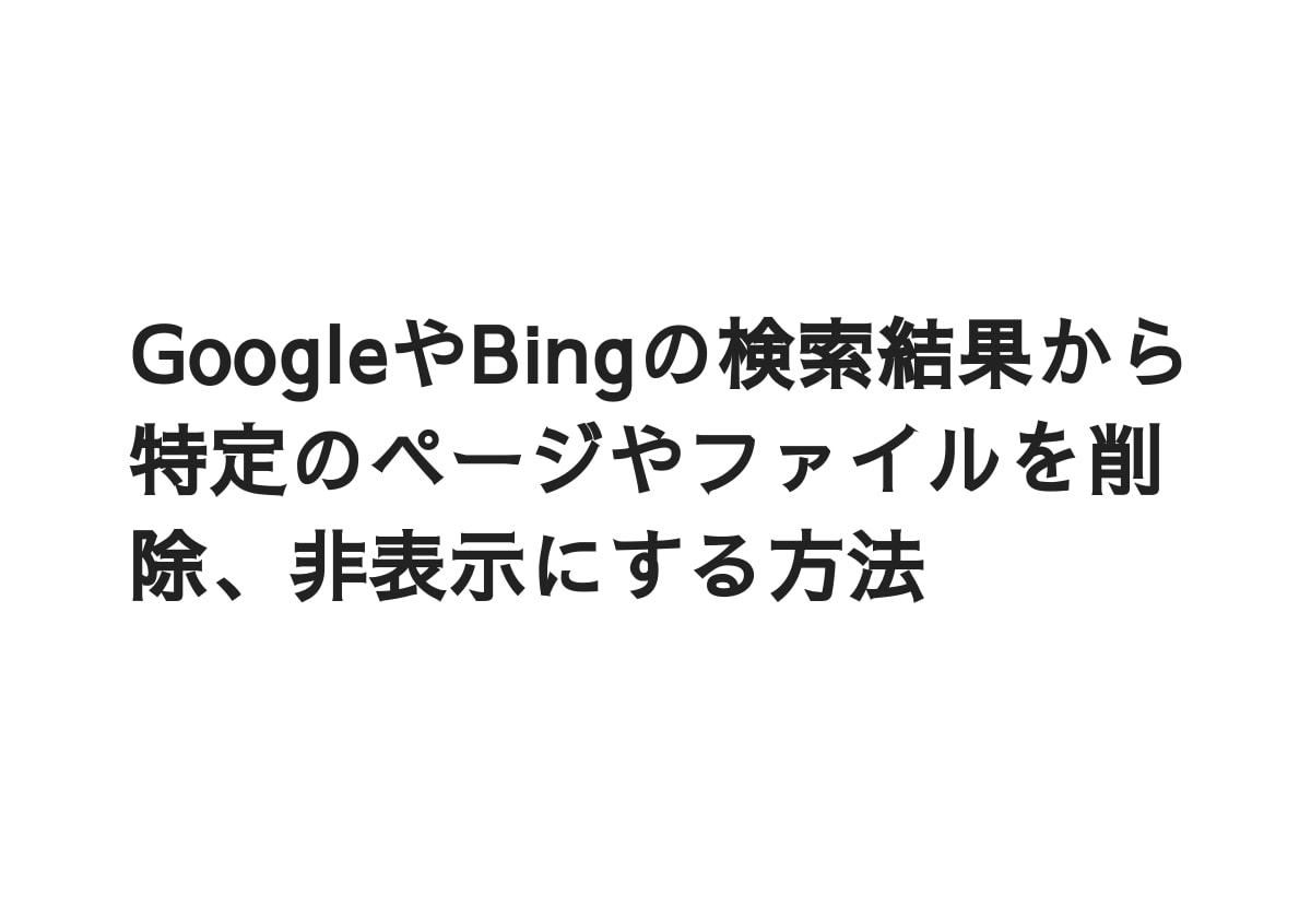 GoogleやBingの検索結果から特定のページやファイルを削除、非表示にする方法
