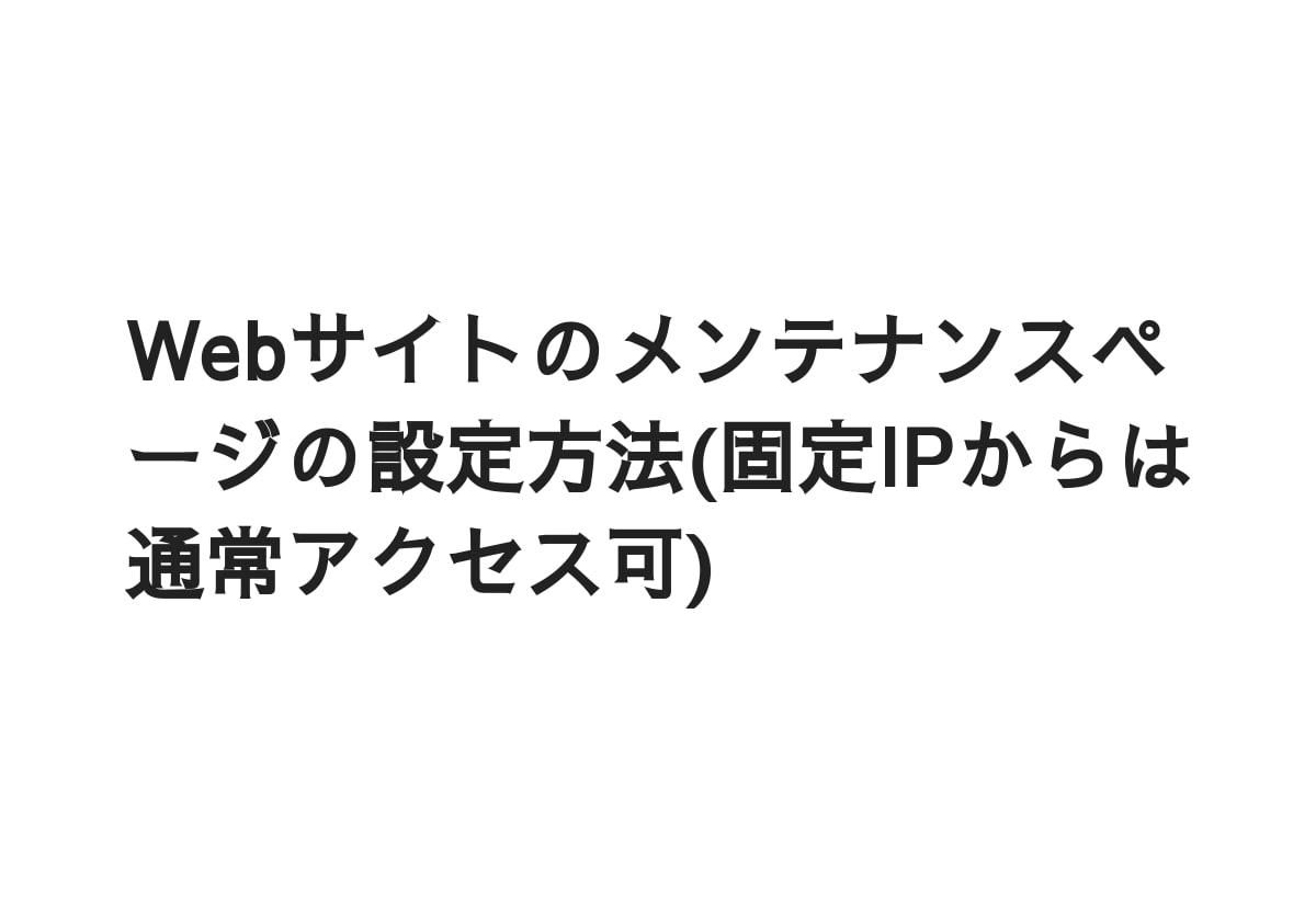 Webサイトのメンテナンスページの設定方法(固定IPからは通常アクセス可)
