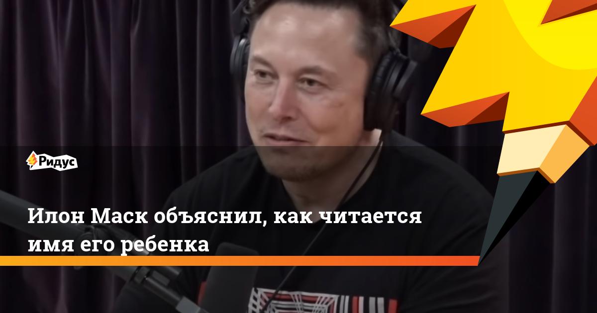 Илон Маск объяснил, как читается имя его ребенка