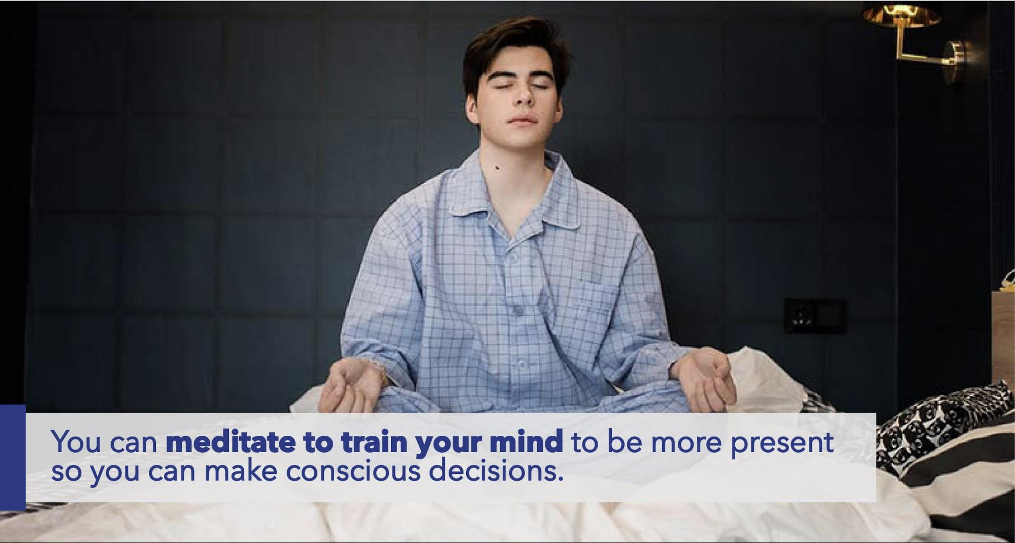 You can meditate to train your mind to be more present so you can make conscious decisions.